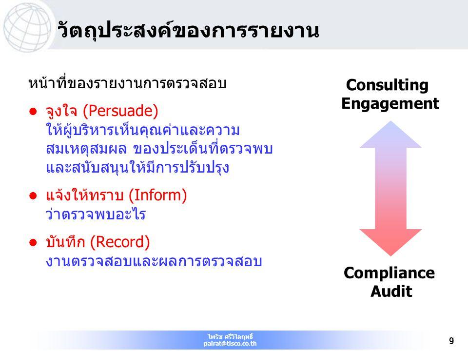 ไพรัช ศรีวิไลฤทธิ์ pairat@tisco.co.th 80 10/9/2014 80 บทสรุป เนื้อหารายงานควรประกอบด้วย ข้อเท็จจริง หลักเกณฑ์ สาเหตุ ผลกระทบ และข้อเสนอแนะ การรายงานผลควรรวมถึง วัตถุประสงค์ ขอบเขตของภารกิจ ข้อสรุป ข้อเสนอแนะ และแผนปฏิบัติ การใช้เอกสารเบื้องต้นช่วยให้ผู้ตรวจสอบร่างประเด็นอย่างเป็น ระบบ รายงานการตรวจสอบควรถูกต้อง เที่ยงธรรม ชัดเจน รัดกุม สร้างสรรค์ ครบถ้วน ทันกาล ควรจัดให้มีกระบวนการติดตามผล เพื่อให้มั่นใจว่าข้อเสนอแนะ ได้นำไปปฏิบัติ