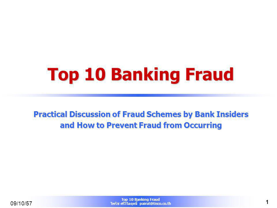 Top 10 Banking Fraud ไพรัช ศรีวิไลฤทธิ์ pairat@tisco.co.th 09/10/57 1 Top 10 Banking Fraud Practical Discussion of Fraud Schemes by Bank Insiders and How to Prevent Fraud from Occurring