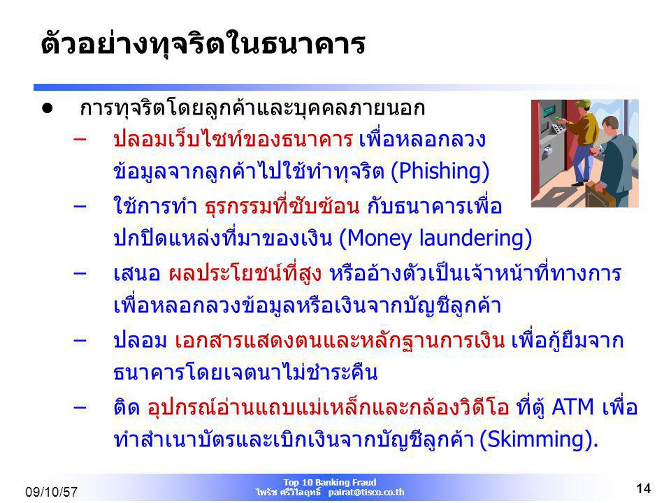 Top 10 Banking Fraud ไพรัช ศรีวิไลฤทธิ์ pairat@tisco.co.th 09/10/57 13 ตัวอย่างทุจริตในธนาคาร การทุจริตโดยพนักงานธนาคาร –พนักงาน ขโมยเงินสด ของสาขาไปใ