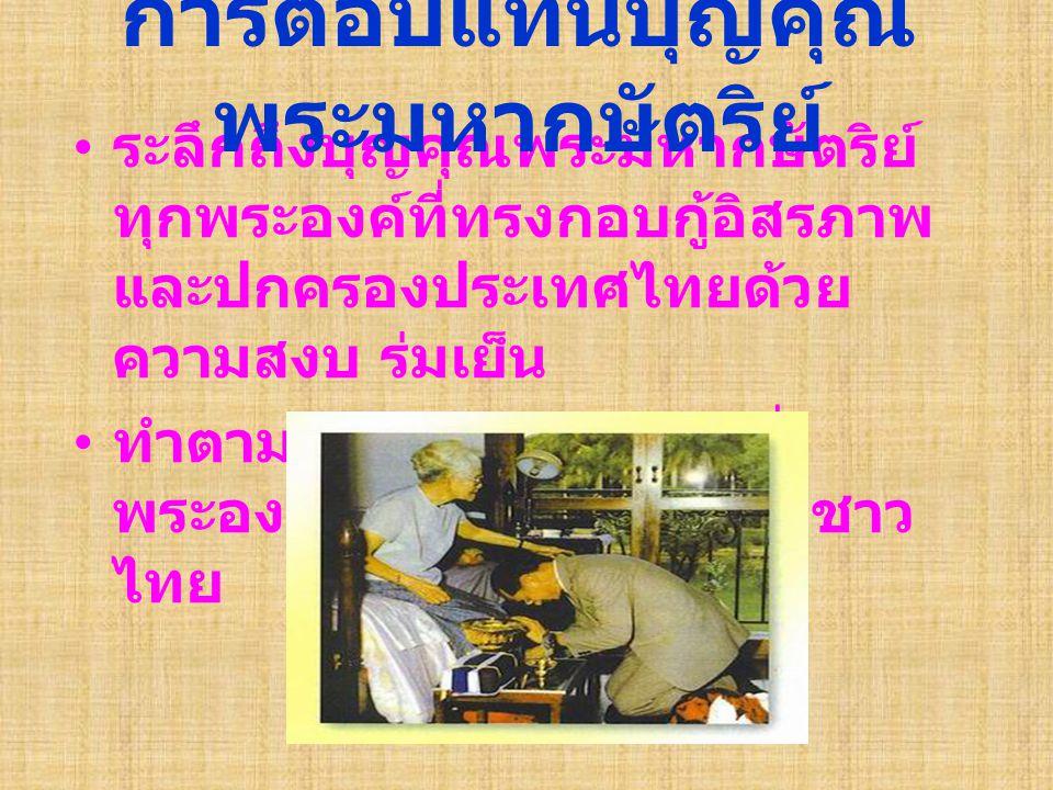 ระลึกถึงบุญคุณพระมหากษัตริย์ ทุกพระองค์ที่ทรงกอบกู้อิสรภาพ และปกครองประเทศไทยด้วย ความสงบ ร่มเย็น ทำตามพระบรมราโชวาทที่ พระองค์ทรงสั่งสอนพวกเราชาว ไทย