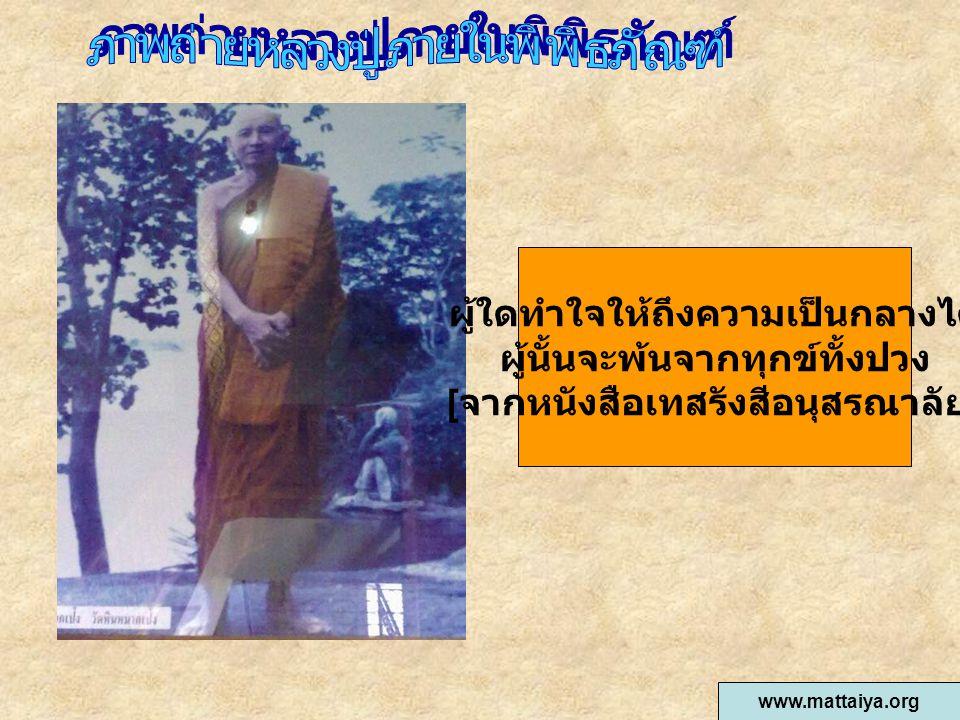 ผู้ใดทำใจให้ถึงความเป็นกลางได้ ผู้นั้นจะพ้นจากทุกข์ทั้งปวง [ จากหนังสือเทสรังสีอนุสรณาลัย ] www.mattaiya.org