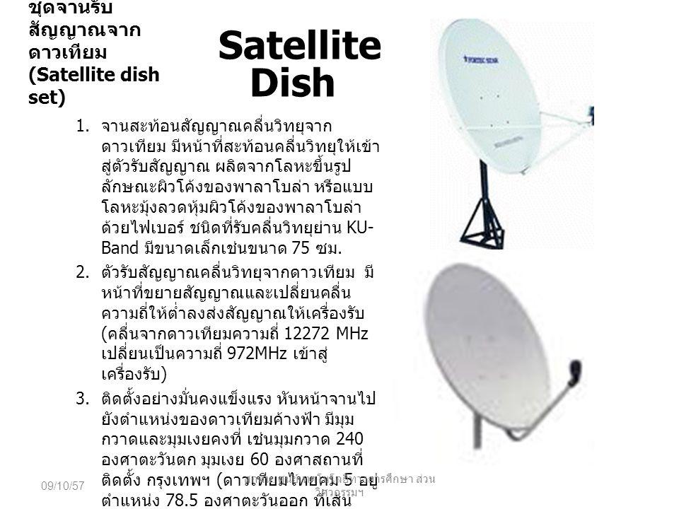 ชุดจานรับ สัญญาณจาก ดาวเทียม (Satellite dish set) Satellite Dish 1. จานสะท้อนสัญญาณคลื่นวิทยุจาก ดาวเทียม มีหน้าที่สะท้อนคลื่นวิทยุให้เข้า สู่ตัวรับสั
