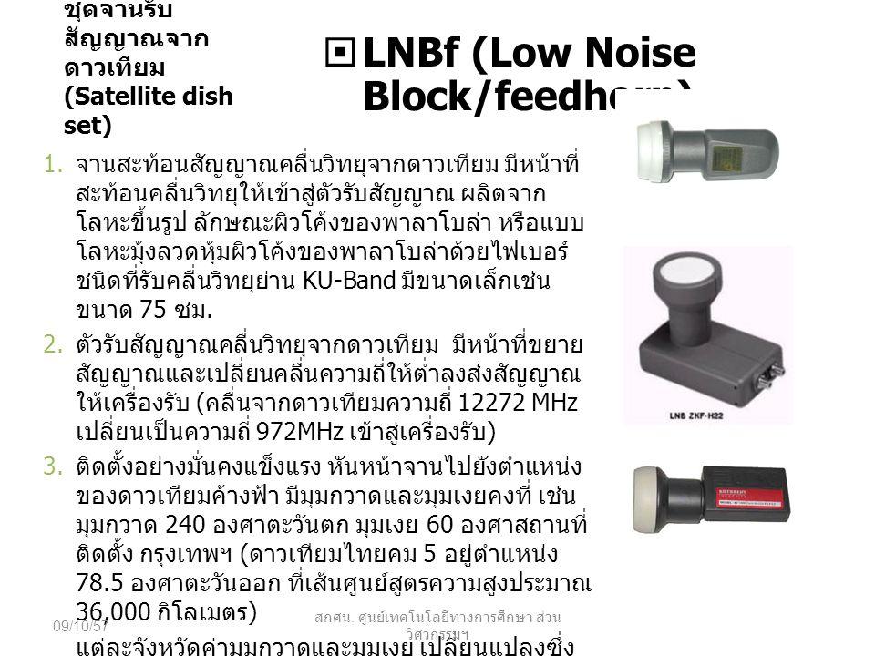 ชุดจานรับ สัญญาณจาก ดาวเทียม (Satellite dish set)  LNBf (Low Noise Block/feedhorn) 1. จานสะท้อนสัญญาณคลื่นวิทยุจากดาวเทียม มีหน้าที่ สะท้อนคลื่นวิทยุ