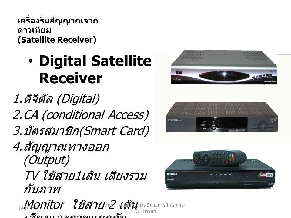 เครื่องรับสัญญาณจาก ดาวเทียม (Satellite Receiver) CA (Conditional Access) อุปกรณ์อิเล็กทรอนิกส์ใช้ร่วมกับ บัตรสมาร์ทกาดร์สำหรับถอดรหัส ข้อมูลให้ตรงกันกับทางสถานีส่ง เพื่อให้ดูรายการได้เป็นปกติ เครื่องรับที่ไม่มี CA ให้เห็นแสดง ว่าอยู่ร่วมกับวงจรภายในเครื่อง ดาวเทียมแต่ละค่ายจะมี CA รูปแบบข้อมูลต่างกัน 09/10/57 สกศน.