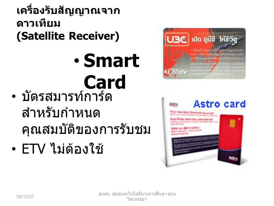 เครื่องรับสัญญาณจาก ดาวเทียม (Satellite Receiver) Smart Card บัตรสมารท์การ์ด สำหรับกำหนด คุณสมบัติของการรับชม ETV ไม่ต้องใช้ 09/10/57 สกศน. ศูนย์เทคโน