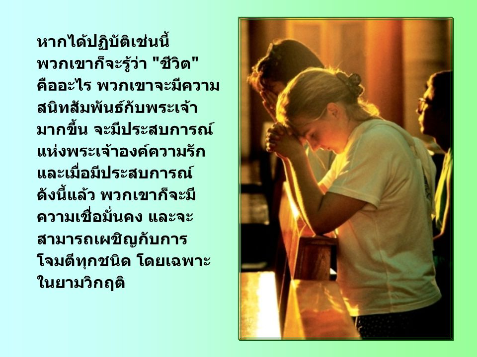 หากได้ปฏิบัติเช่นนี้ พวกเขาก็จะรู้ว่า ชีวิต คืออะไร พวกเขาจะมีความ สนิทสัมพันธ์กับพระเจ้า มากขึ้น จะมีประสบการณ์ แห่งพระเจ้าองค์ความรัก และเมื่อมีประสบการณ์ ดังนี้แล้ว พวกเขาก็จะมี ความเชื่อมั่นคง และจะ สามารถเผชิญกับการ โจมตีทุกชนิด โดยเฉพาะ ในยามวิกฤติ