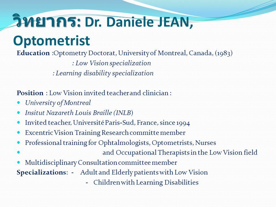 วิทยากร : วิทยากร : Dr. Daniele JEAN, Optometrist Education :Optometry Doctorat, University of Montreal, Canada, (1983) : Low Vision specialization :