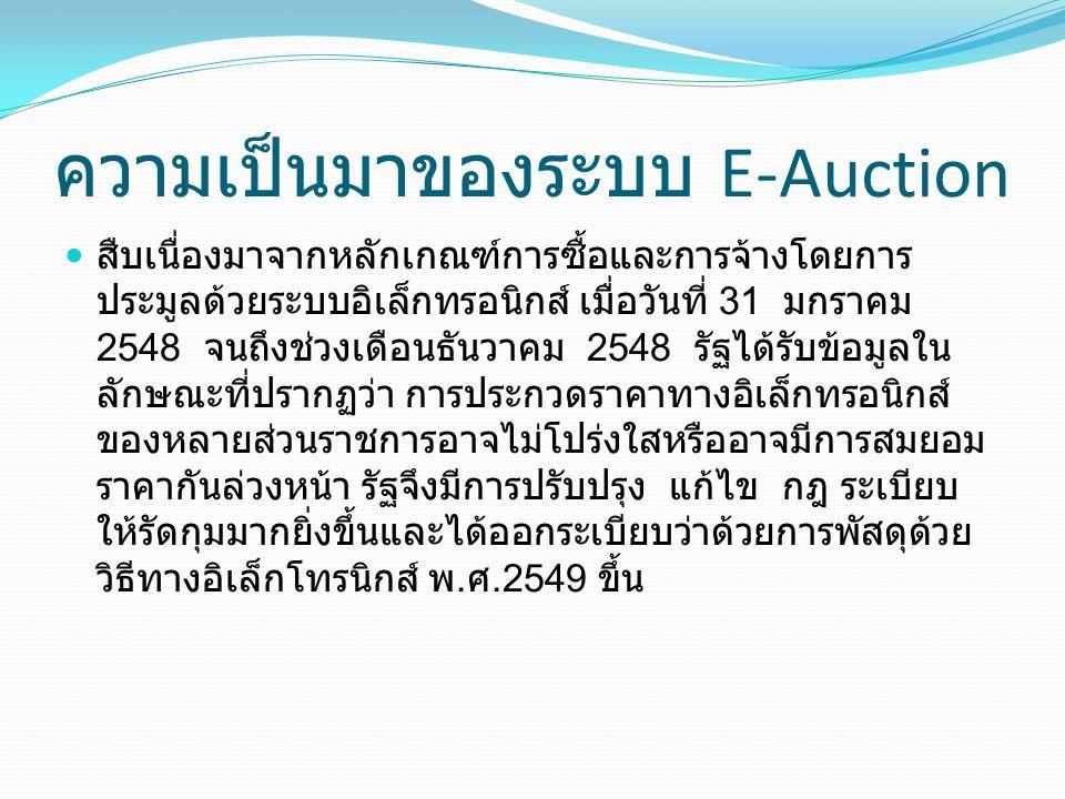 ความเป็นมาของระบบ E-Auction สืบเนื่องมาจากหลักเกณฑ์การซื้อและการจ้างโดยการ ประมูลด้วยระบบอิเล็กทรอนิกส์ เมื่อวันที่ 31 มกราคม 2548 จนถึงช่วงเดือนธันวา