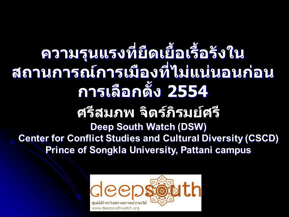 ความรุนแรงที่ยืดเยื้อเรื้อรังใน สถานการณ์การเมืองที่ไม่แน่นอนก่อน การเลือกตั้ง 2554 ศรีสมภพ จิตร์ภิรมย์ศรี Deep South Watch (DSW) Center for Conflict Studies and Cultural Diversity (CSCD) Prince of Songkla University, Pattani campus