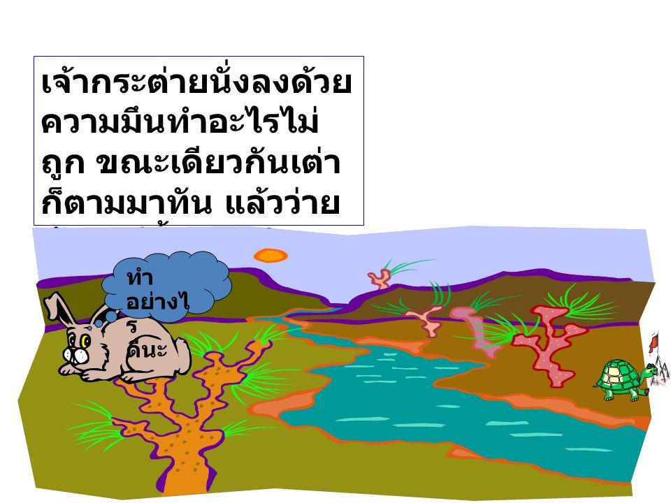 เมื่อเริ่มการแข่งขัน สัตว์ทั้ง สองต่างไม่ประมาทกัน กระต่ายวิ่งนำไปอย่าง รวดเร็ว แต่ก็ต้องหยุดตรง แม่น้ำกว้างขวางกั้นอยู่ โดยที่เส้นชัยอยู่ฝั่งตรง ข้าม