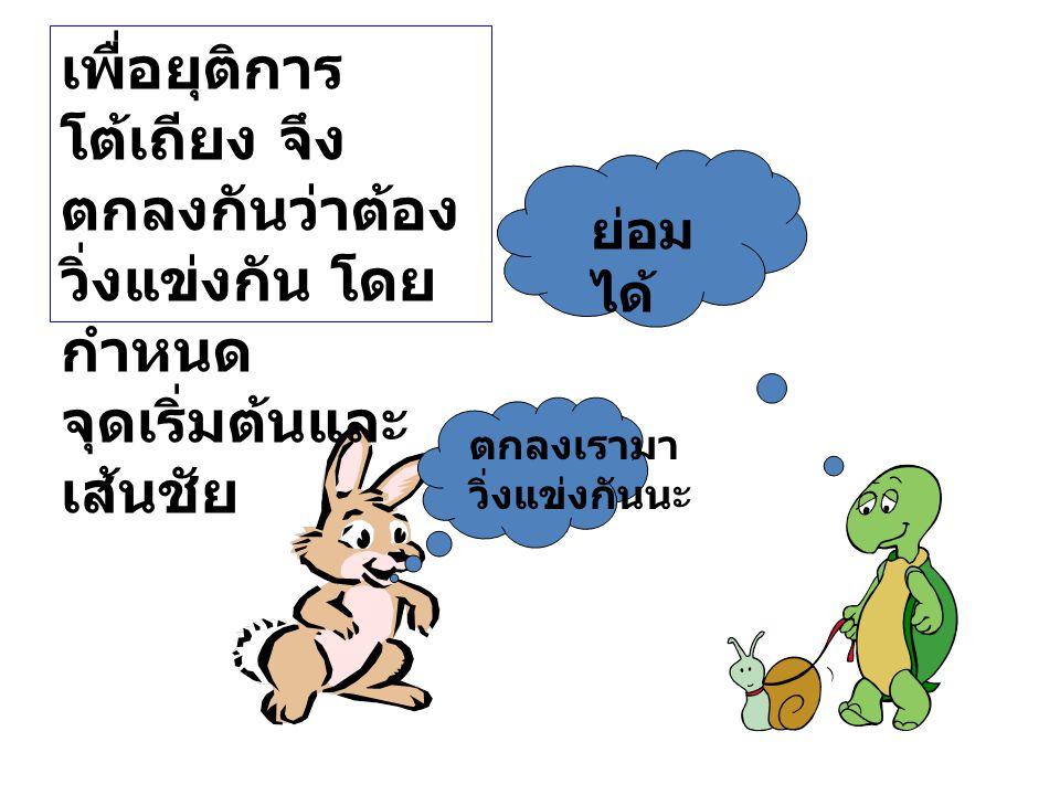 กาลครั้งหนึ่งมีกระต่ายกับ เต่าถกเถียงกันว่า ใครจะวิ่งเร็วกว่ากัน ข้าเป็นนักวิ่ง ที่วิ่งเร็วที่สุด ไม่จริง ฉันต่างหาก ที่วิ่งได้เร็วที่สุด