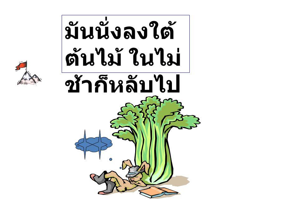 กระต่ายกระโจนพรวดวิ่ง ออกไปอย่างเร็วเมื่อได้ยิน เสียงสัญญาณที่ตกลงกัน ทิ้งเจ้าเต่าจนมองไม่เห็น มัน คิดว่าแวะพักใต้ต้นไม้ก่อน ค่อยวิ่งต่อ เจ้าเต่าผู้น่าสงสาร ถึงข้าจะนอนสักงีบ เจ้าก็คง ตามข้าไม่ทันอยู่ดี หรอก