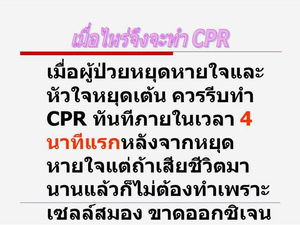 เมื่อผู้ป่วยหยุดหายใจและ หัวใจหยุดเต้น ควรรีบทำ CPR ทันทีภายในเวลา 4 นาทีแรกหลังจากหยุด หายใจแต่ถ้าเสียชีวิตมา นานแล้วก็ไม่ต้องทำเพราะ เซลล์สมอง ขาดออกซิเจน ทำให้เซลสมองบางส่วน ตายไป