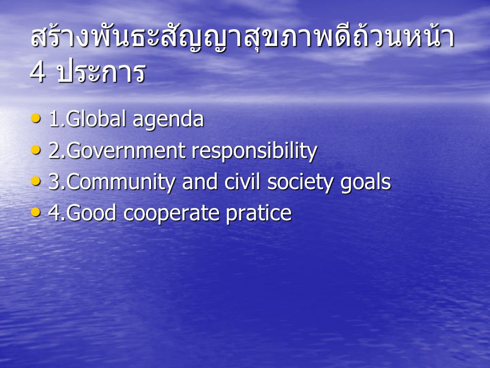 สร้างพันธะสัญญาสุขภาพดีถ้วนหน้า 4 ประการ 1.Global agenda 1.Global agenda 2.Government responsibility 2.Government responsibility 3.Community and civil society goals 3.Community and civil society goals 4.Good cooperate pratice 4.Good cooperate pratice