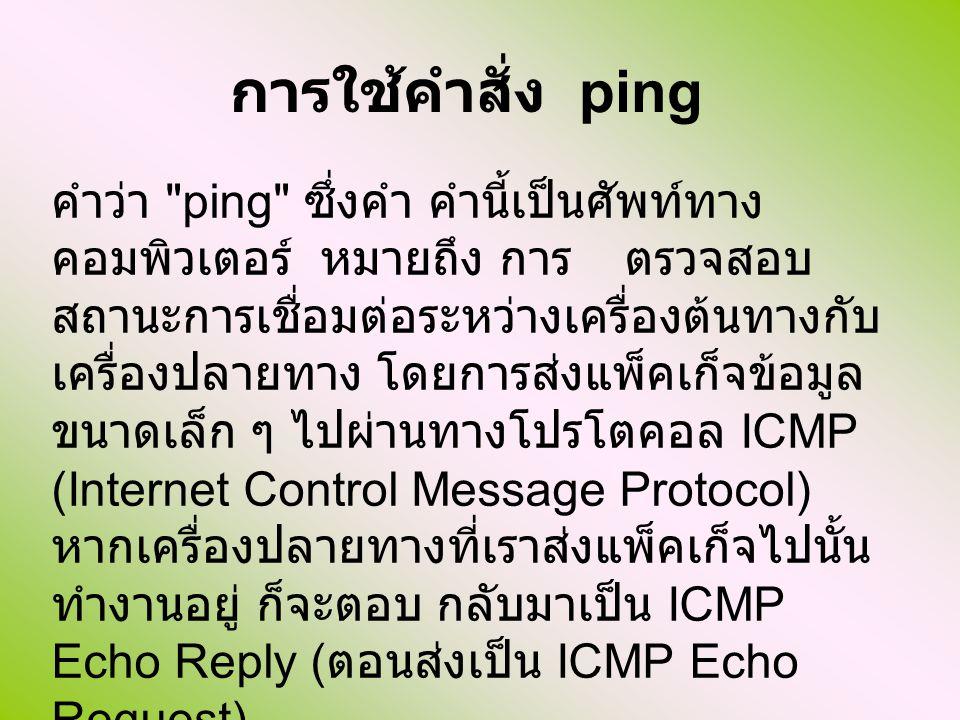 การใช้คำสั่ง ping คำว่า ping ซึ่งคำ คำนี้เป็นศัพท์ทาง คอมพิวเตอร์ หมายถึง การ ตรวจสอบ สถานะการเชื่อมต่อระหว่างเครื่องต้นทางกับ เครื่องปลายทาง โดยการส่งแพ็คเก็จข้อมูล ขนาดเล็ก ๆ ไปผ่านทางโปรโตคอล ICMP (Internet Control Message Protocol) หากเครื่องปลายทางที่เราส่งแพ็คเก็จไปนั้น ทำงานอยู่ ก็จะตอบ กลับมาเป็น ICMP Echo Reply ( ตอนส่งเป็น ICMP Echo Request)