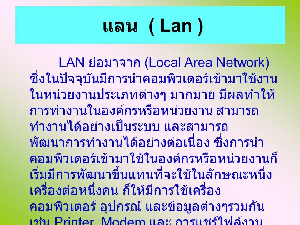 แลน ( Lan ) LAN ย่อมาจาก (Local Area Network) ซึ่งในปัจจุบันมีการนำคอมพิวเตอร์เข้ามาใช้งาน ในหน่วยงานประเภทต่างๆ มากมาย มีผลทำให้ การทำงานในองค์กรหรือหน่วยงาน สามารถ ทำงานได้อย่างเป็นระบบ และสามารถ พัฒนาการทำงานได้อย่างต่อเนื่อง ซึ่งการนำ คอมพิวเตอร์เข้ามาใช้ในองค์กรหรือหน่วยงานก็ เริ่มมีการพัฒนาขึ้นแทนที่จะใช้ในลักษณะหนึ่ง เครื่องต่อหนึ่งคน ก็ให้มีการใช้เครื่อง คอมพิวเตอร์ อุปกรณ์ และข้อมูลต่างๆร่วมกัน เช่น Printer Modem และ การแชร์ไฟล์งาน ต่างๆ เป็นต้น