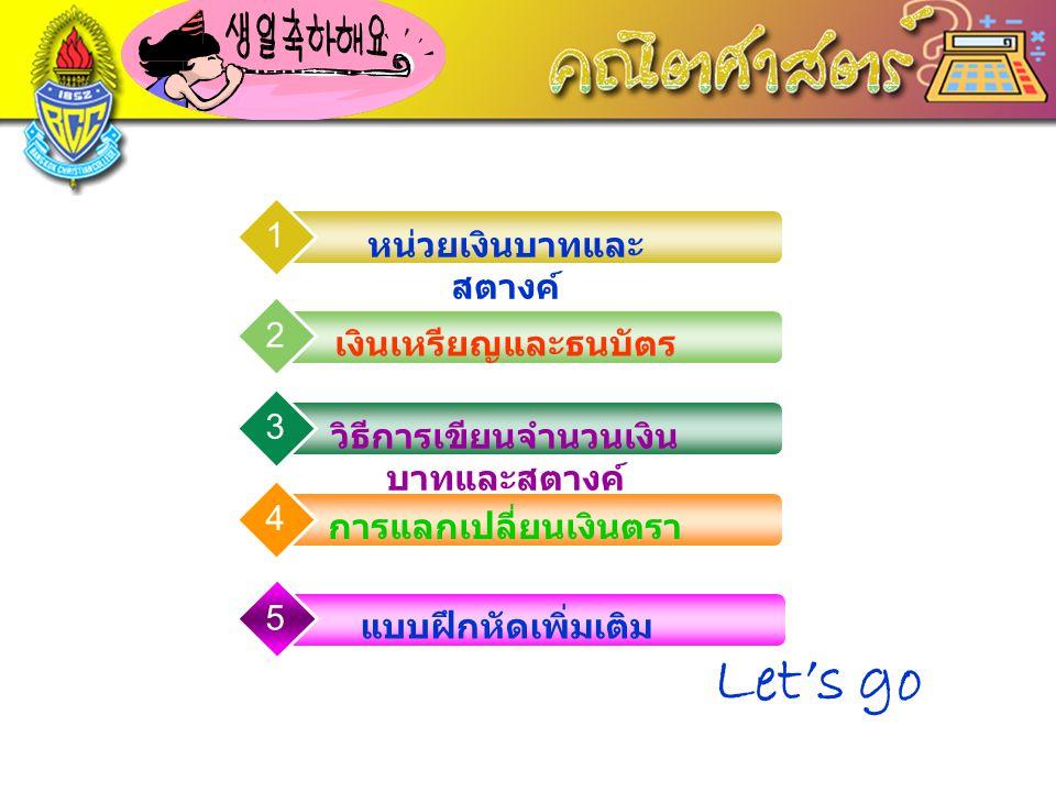 LOGO www.themegallery.com หน่วยที่ 9 เรื่อง เงิน ( Money ) หน่วยเงินบาทและ สตางค์ 1 เงินเหรียญและธนบัตร 2 วิธีการเขียนจำนวนเงิน บาทและสตางค์ 3 การแลกเ
