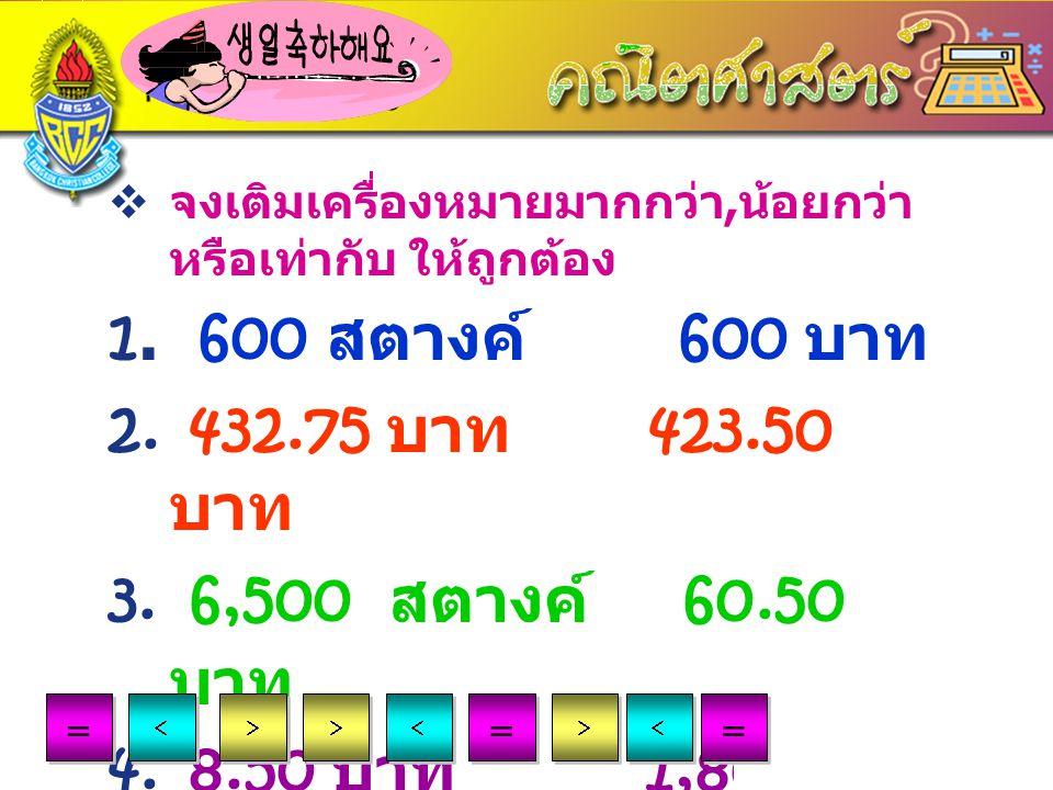 LOGO www.themegallery.com Exercise 1  จงเติมเครื่องหมายมากกว่า, น้อยกว่า หรือเท่ากับ ให้ถูกต้อง 1. 600 สตางค์ 600 บาท 2. 432.75 บาท 423.50 บาท 3. 6,5