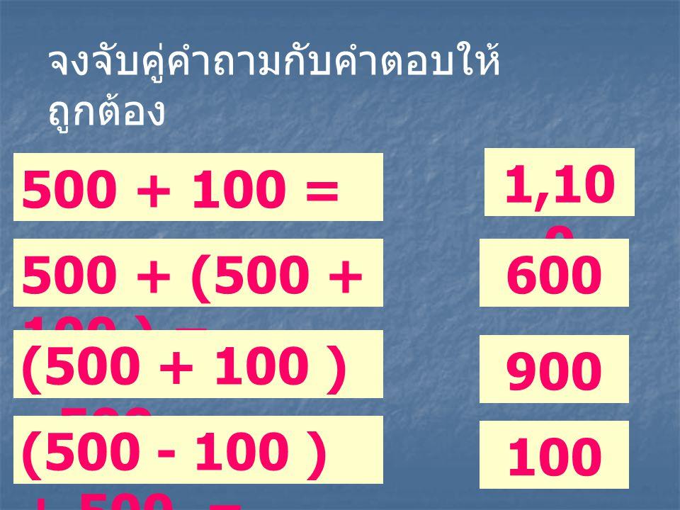 500 + 100 = 500 + (500 + 100 ) = (500 + 100 ) - 500 = (500 - 100 ) + 500 = 100 900 1,10 0 600 จงจับคู่คำถามกับคำตอบให้ ถูกต้อง