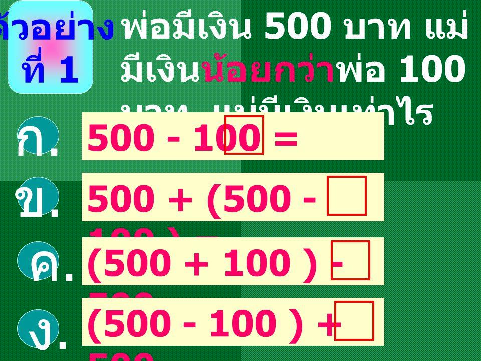 พ่อมีเงิน 500 บาท แม่ มีเงินน้อยกว่าพ่อ 100 บาท แม่มีเงินเท่าไร 500 - 100 = ก.ก. ตัวอย่าง ที่ 1 ข.ข. ค.ค. ง.ง. 500 + (500 - 100 ) = (500 + 100 ) - 500