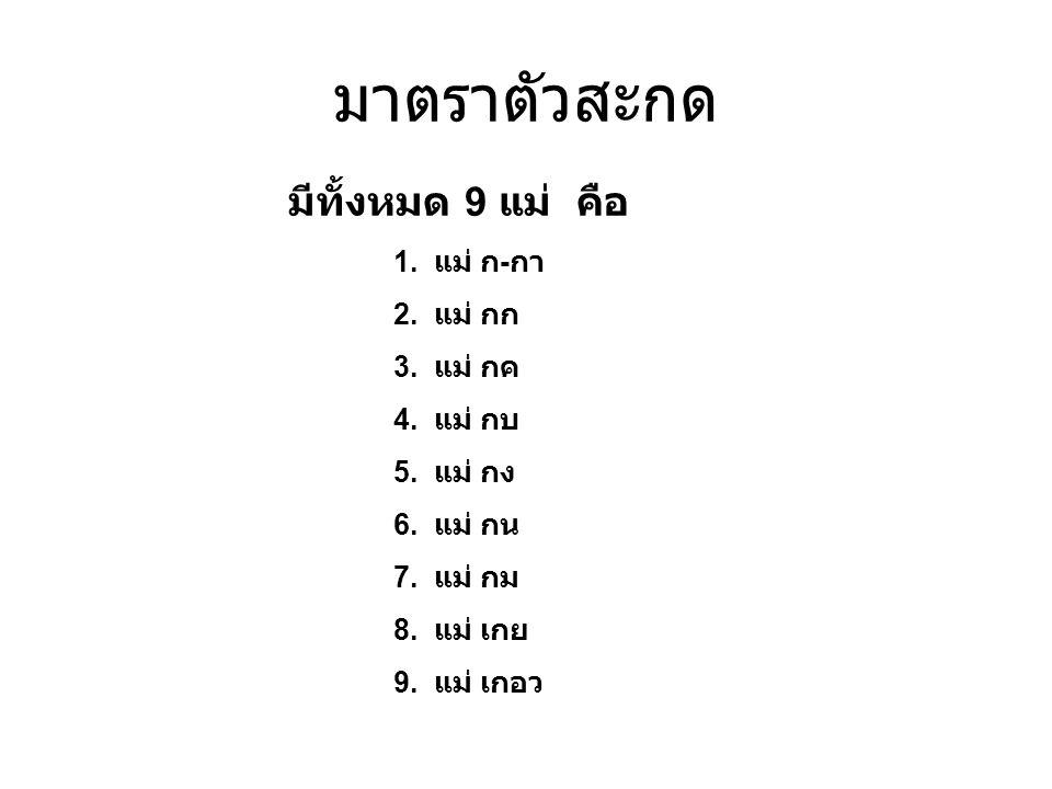 มีทั้งหมด 9 แม่ คือ 1. แม่ ก - กา 2. แม่ กก 3. แม่ กค 4. แม่ กบ 5. แม่ กง 6. แม่ กน 7. แม่ กม 8. แม่ เกย 9. แม่ เกอว