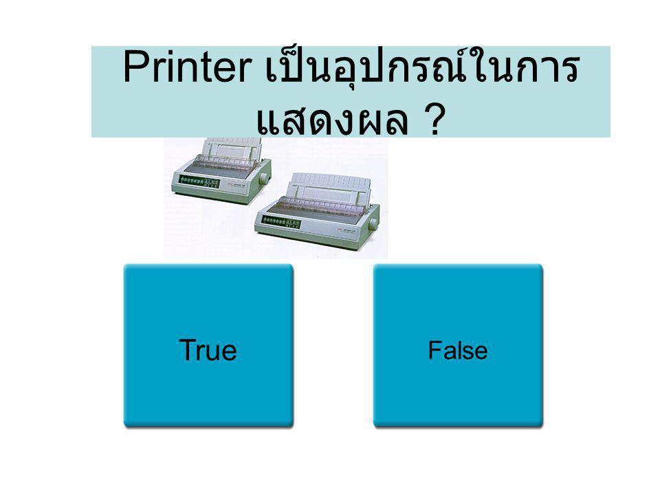 Printer เป็นอุปกรณ์ในการ แสดงผล ? True False