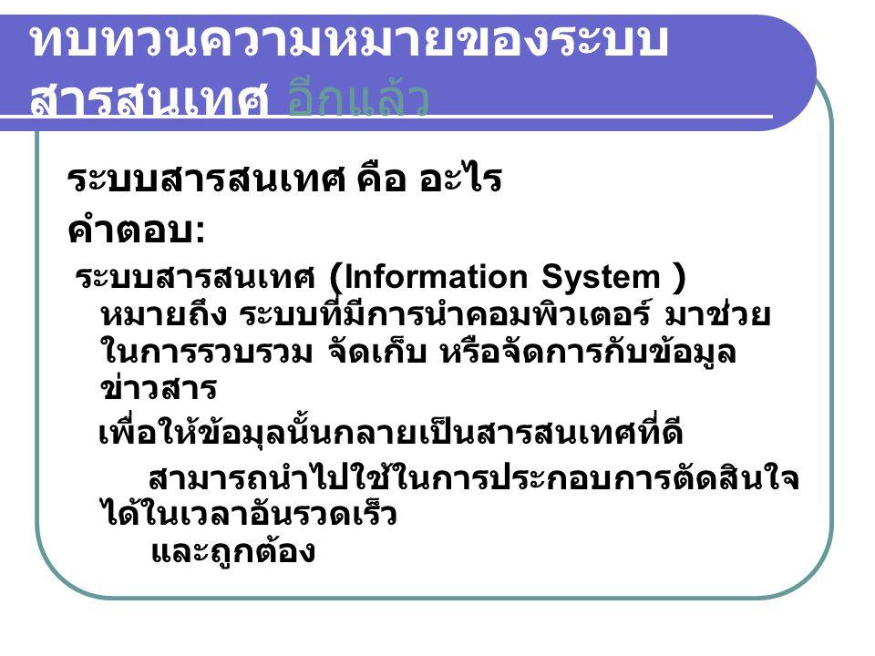 ทบทวนความหมายของระบบ สารสนเทศ อีกแล้ว ระบบสารสนเทศ คือ อะไร คำตอบ : ระบบสารสนเทศ (Information System ) หมายถึง ระบบที่มีการนำคอมพิวเตอร์ มาช่วย ในการร