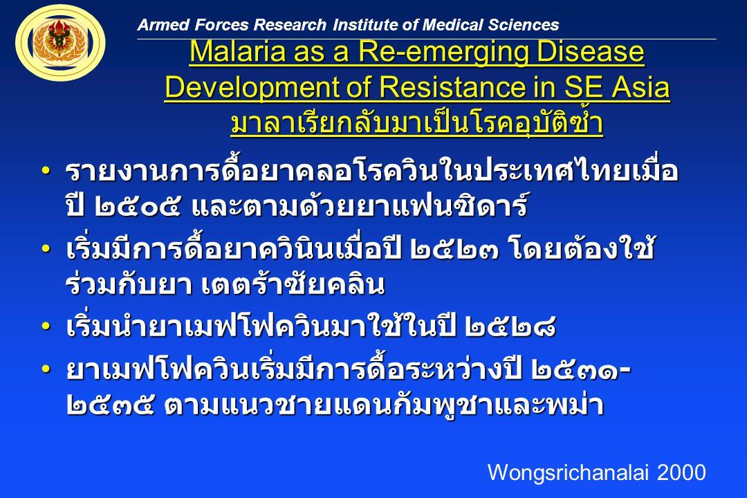 Armed Forces Research Institute of Medical Sciences Drug-Resistant Falciparum Malaria: An Emerging Infectious Disease in SE Asia ยาเมฟโฟควินดื้อมากขึ้นในจังหวัดตาก และยัง ไม่มียาอื่นมาใช้ มีผู้ป่วยถึง 65,000 รายต่อปี ยาเมฟโฟควินดื้อมากขึ้นในจังหวัดตาก และยัง ไม่มียาอื่นมาใช้ มีผู้ป่วยถึง 65,000 รายต่อปี เดือนตุลาคม ๒๕๓๘เริ่มนำยาอาร์ทีซูเนตมาใช้ ร่วมกับเมฟโฟควิน เดือนตุลาคม ๒๕๓๘เริ่มนำยาอาร์ทีซูเนตมาใช้ ร่วมกับเมฟโฟควิน ยังไม่มีรายงานการดื้อยา และมีการใช้อย่าง แพร่หลายในปัจจุบัน ยังไม่มีรายงานการดื้อยา และมีการใช้อย่าง แพร่หลายในปัจจุบัน ปัจจุบันมีการใช้ทั่วไปทั้งชายแดนและในพม่าเอง ปัจจุบันมีการใช้ทั่วไปทั้งชายแดนและในพม่าเอง Wongsrichanalai 2000