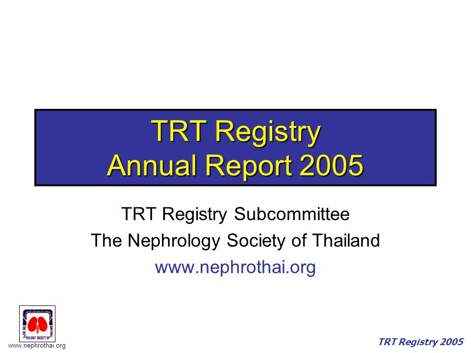 www.nephrothai.org TRT Registry 2005 Number of Centers Classified by Senior Renal Nurses (SRN) Total328 Centers With Full-time (FT) SRN174 (53%) No FT but reported Part-time SRN 1 (0.3%) No FT and no PT SRN153 (46.6%)