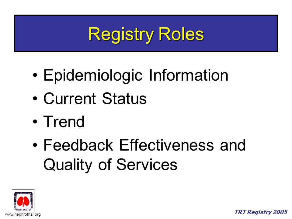 www.nephrothai.org TRT Registry 2005 Registry Roles Epidemiologic Information Current Status Trend Feedback Effectiveness and Quality of Services