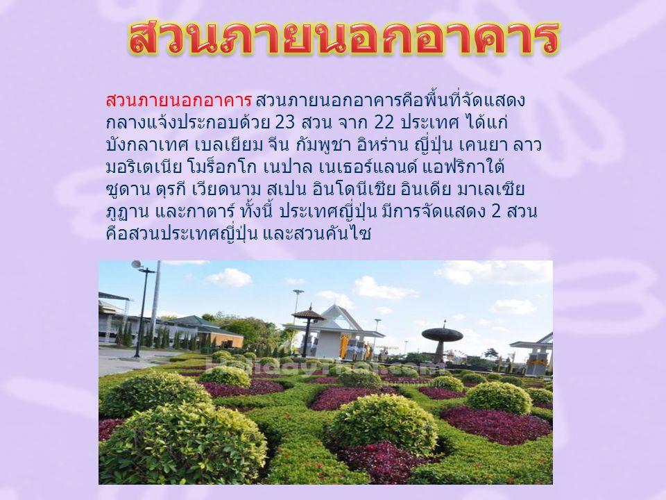 สวนภายนอกอาคาร สวนภายนอกอาคารคือพื้นที่จัดแสดง กลางแจ้งประกอบด้วย 23 สวน จาก 22 ประเทศ ได้แก่ บังกลาเทศ เบลเยียม จีน กัมพูชา อิหร่าน ญี่ปุ่น เคนยา ลาว