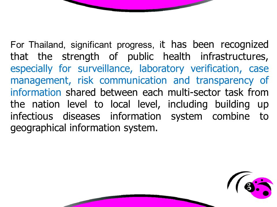 For Thailand, significant progress, i t has been recognized that the strength of public health infrastructures, especially for surveillance, laborator
