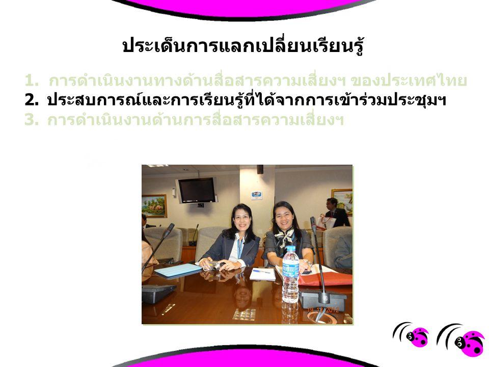 1.การดำเนินงานทางด้านสื่อสารความเสี่ยงฯ ของประเทศไทย 2. ประสบการณ์และการเรียนรู้ที่ได้จากการเข้าร่วมประชุมฯ 3. การดำเนินงานด้านการสื่อสารความเสี่ยงฯ ป