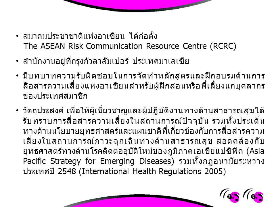 การประชุมเชิงปฏิบัติการด้านการสื่อสารความเสี่ยงแห่งอาเซียนสำหรับผู้ ฝึกสอนหรือพี่เลี้ยง (ASEAN Risk Communication Training of Trainers Workshop) -จัดขึ้นที่สถาบันบริหารจัดการทางด้านสุขภาพและสาธารณสุข (Institute for Health Management, Ministry of Health Malaysia) -ระหว่างวันที่ 17-19 ธันวาคม 2555 ณ กรุงกัวลาลัมเปอร์ ประเทศมาเลเชีย -กระทรวงสาธารณสุข ประเทศมาเลเซียได้เชิญผู้เชี่ยวชาญทางด้าน สาธารณสุข และผู้เชี่ยวชาญทางด้านการสื่อสารสาธารณสุขจากกระทรวง สาธารณสุขประเทศสมาชิกเพื่อเข้าร่วมประชุม -มีผู้แทนจากประเทศต่างๆ เข้าร่วมประชุมฯ 8 ประเทศๆ ละ 2 คน ยกเว้น ผู้แทนจากประเทศมาเลเซีย มีผู้แทนจากรัฐต่างๆ เข้าร่วมด้วย (ไม่มี ผู้แทนจากประเทศเวียดนาม และประเทศสิงคโปร์) และมีผู้แทนจาก สำนักงานเลขาธิการอาเซียน รวมผู้เข้าร่วมประชุมเชิงปฏิบัติการฯ ทั้งหมด กว่า 50 คน