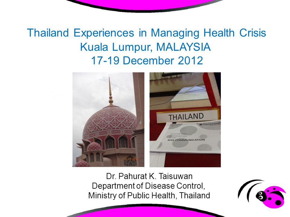Thailand Experiences in Managing Health Crisis Kuala Lumpur, MALAYSIA 17-19 December 2012 Dr. Pahurat K. Taisuwan Department of Disease Control, Minis