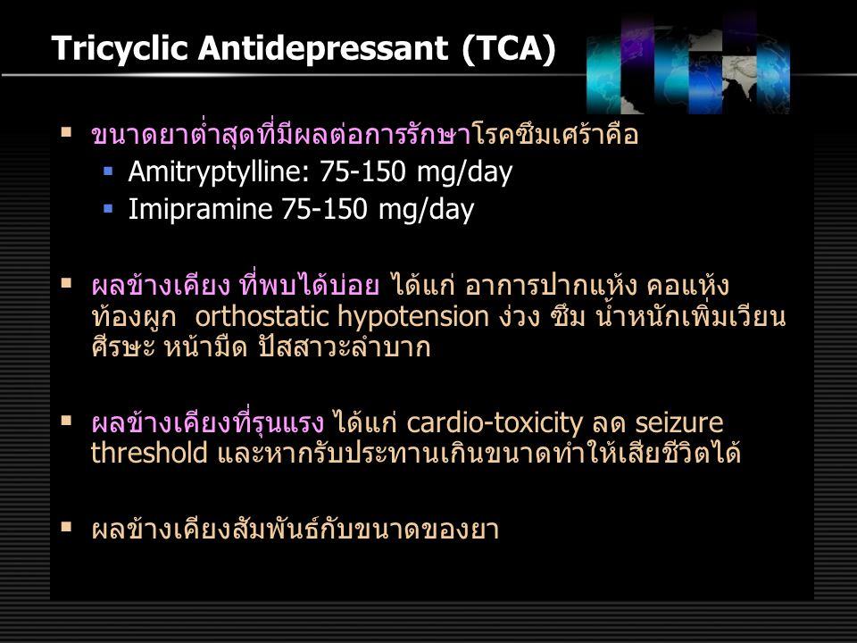 Tricyclic Antidepressant (TCA)  ขนาดยาต่ำสุดที่มีผลต่อการรักษาโรคซึมเศร้าคือ  Amitryptylline: 75-150 mg/day  Imipramine 75-150 mg/day  ผลข้างเคียง