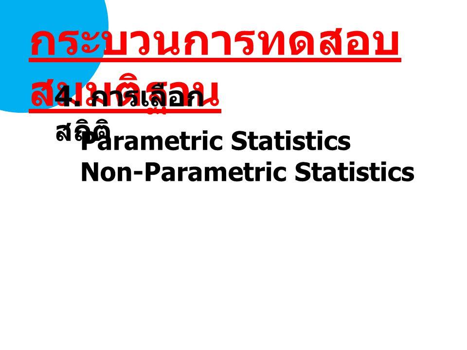 กระบวนการทดสอบ สมมติฐาน 4. การเลือก สถิติ Parametric Statistics Non-Parametric Statistics