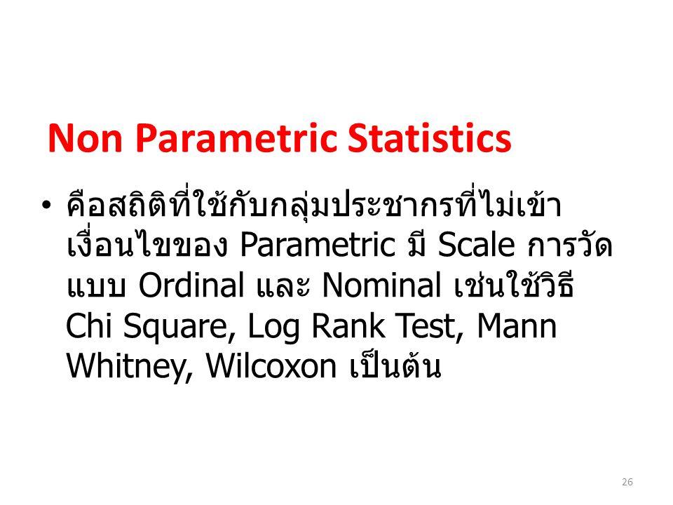 26 Non Parametric Statistics คือสถิติที่ใช้กับกลุ่มประชากรที่ไม่เข้า เงื่อนไขของ Parametric มี Scale การวัด แบบ Ordinal และ Nominal เช่นใช้วิธี Chi Square, Log Rank Test, Mann Whitney, Wilcoxon เป็นต้น