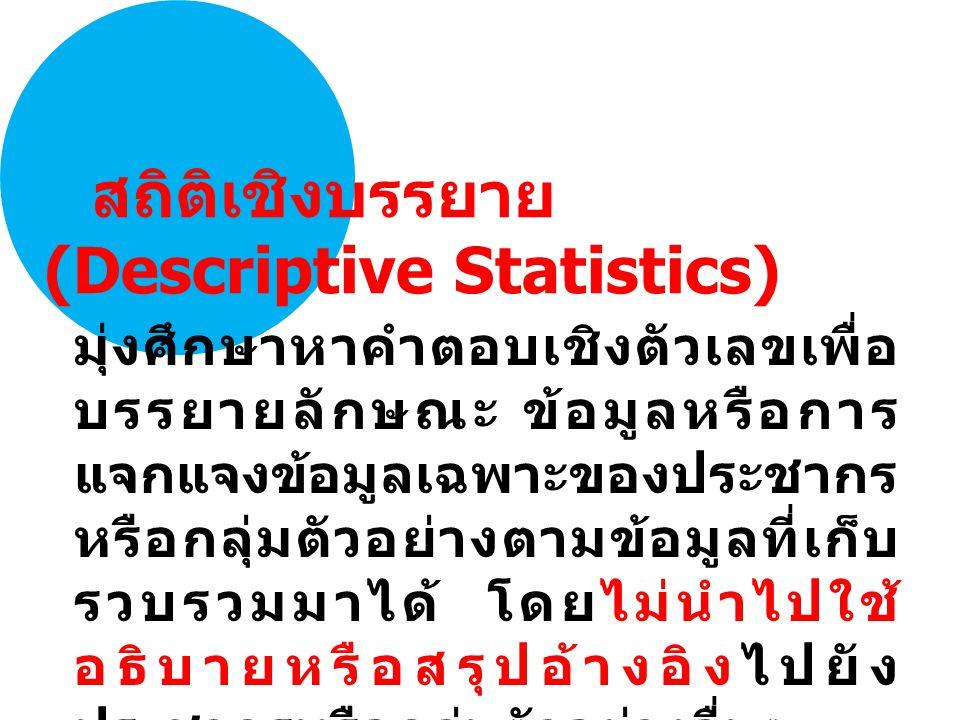 มุ่งศึกษาหาคำตอบเชิงตัวเลขเพื่อ บรรยายลักษณะ ข้อมูลหรือการ แจกแจงข้อมูลเฉพาะของประชากร หรือกลุ่มตัวอย่างตามข้อมูลที่เก็บ รวบรวมมาได้ โดยไม่นำไปใช้ อธิบายหรือสรุปอ้างอิงไปยัง ประชากรหรือกลุ่มตัวอย่างอื่นๆ สถิติเชิงบรรยาย (Descriptive Statistics)