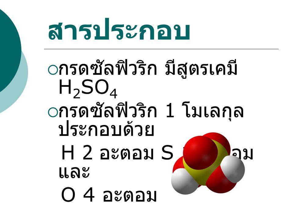 สารประกอบ  กรดซัลฟิวริก มีสูตรเคมี H 2 SO 4  กรดซัลฟิวริก 1 โมเลกุล ประกอบด้วย H 2 อะตอม S 1 อะตอม และ O 4 อะตอม