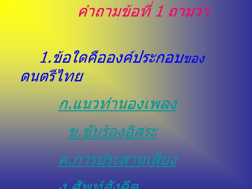 คำถามข้อที่ 1 ถามว่า 1.ข้อใดคือองค์ประกอบ ของ ดนตรีไทย ก.