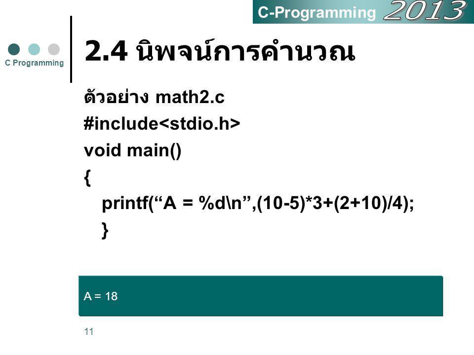 """11 2.4 นิพจน์การคำนวณ ตัวอย่าง math2.c #include void main() { printf(""""A = %d\n"""",(10-5)*3+(2+10)/4); } C Programming C-Programming A = 18"""