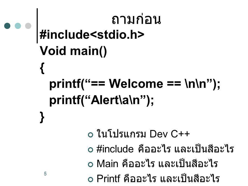 """ถามก่อน ในโปรแกรม Dev C++ #include คืออะไร และเป็นสีอะไร Main คืออะไร และเป็นสีอะไร Printf คืออะไร และเป็นสีอะไร 5 #include Void main() { printf(""""== W"""