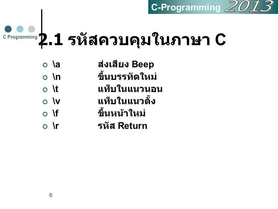 6 2.1 รหัสควบคุมในภาษา C \a ส่งเสียง Beep \n ขึ้นบรรทัดใหม่ \t แท็บในแนวนอน \v แท็บในแนวตั้ง \f ขึ้นหน้าใหม่ \r รหัส Return C Programming C-Programmin