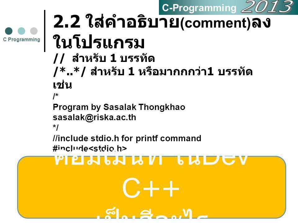 8 2.3 การคำนวณในภาษาซี เครื่องหมายหรือโอเปอเรเตอร์ (Operator) มีดังนี้ + เครื่องหมายบวก (Addition) - เครื่องหมายลบ (Subtraction) * เครื่องหมายคูณ (Multiplication) / เครื่องหมายหาร (Division) % เครื่องหมายหารแบบเอาเศษเป็น คำตอบ (Mod) C Programming C-Programming ลำดับการคำนวณนิพจน์ทาง คณิตศาสตร์ 1.