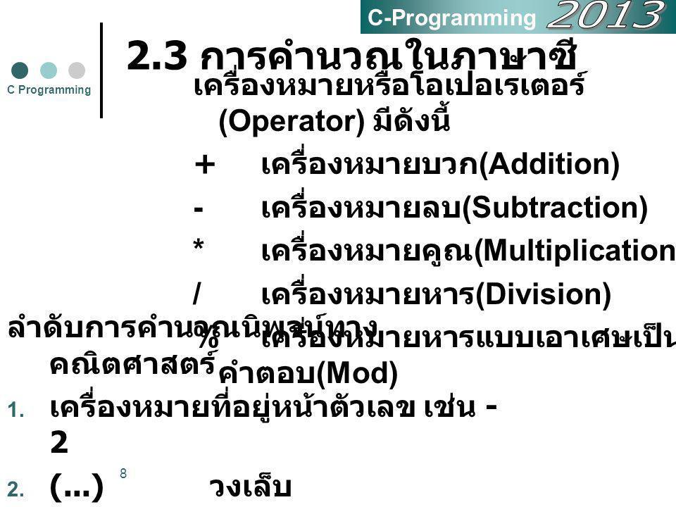 8 2.3 การคำนวณในภาษาซี เครื่องหมายหรือโอเปอเรเตอร์ (Operator) มีดังนี้ + เครื่องหมายบวก (Addition) - เครื่องหมายลบ (Subtraction) * เครื่องหมายคูณ (Mul