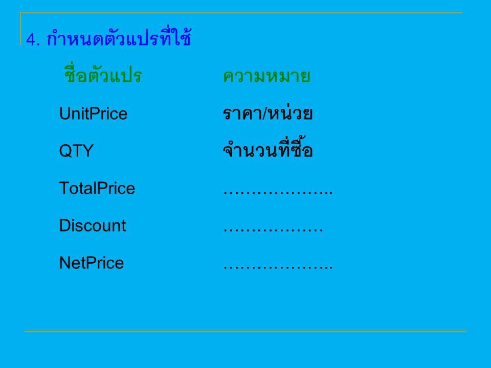 4. กำหนดตัวแปรที่ใช้ ชื่อตัวแปรความหมาย UnitPrice ราคา/หน่วย QTY จำนวนที่ซื้อ TotalPrice ……………….. Discount ……………… NetPrice ………………..