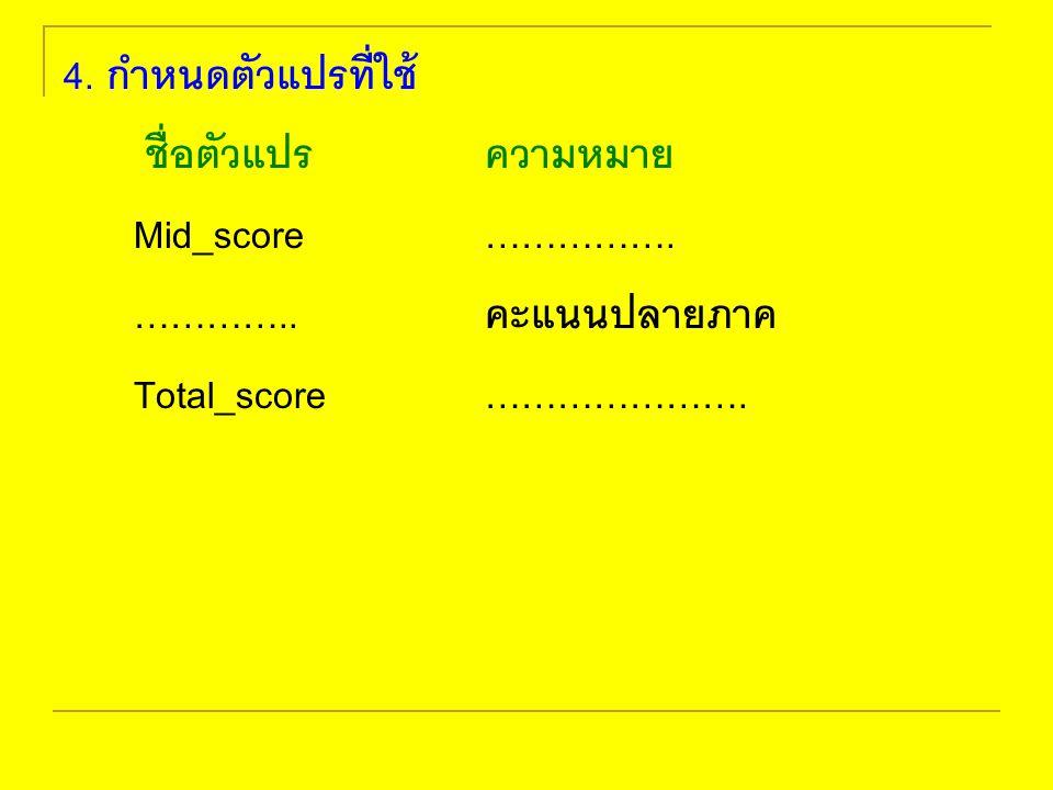 4. กำหนดตัวแปรที่ใช้ ชื่อตัวแปรความหมาย Mid_score ……………. ………….. คะแนนปลายภาค Total_score ………………….