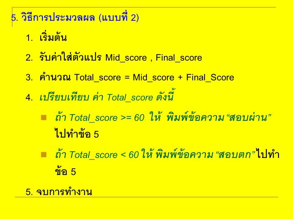 5. วิธีการประมวลผล (แบบที่ 2) 1. เริ่มต้น 2. รับค่าใส่ตัวแปร Mid_score, Final_score 3. คำนวณ Total_score = Mid_score + Final_Score 4. เปรียบเทียบ ค่า