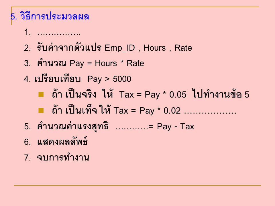 5. วิธีการประมวลผล 1. ……………. 2. รับค่าจากตัวแปร Emp_ID, Hours, Rate 3. คำนวณ Pay = Hours * Rate 4. เปรียบเทียบ Pay > 5000 ถ้า เป็นจริง ให้ Tax = Pay *